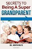 Secrets to Being a Super Grandparent, Judith Rolfs, 149447607X