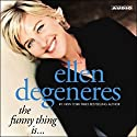 The Funny Thing Is... Audiobook by Ellen DeGeneres Narrated by Ellen DeGeneres