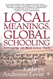Local Meanings, Global Schooling: Anthropology and World Culture Theory