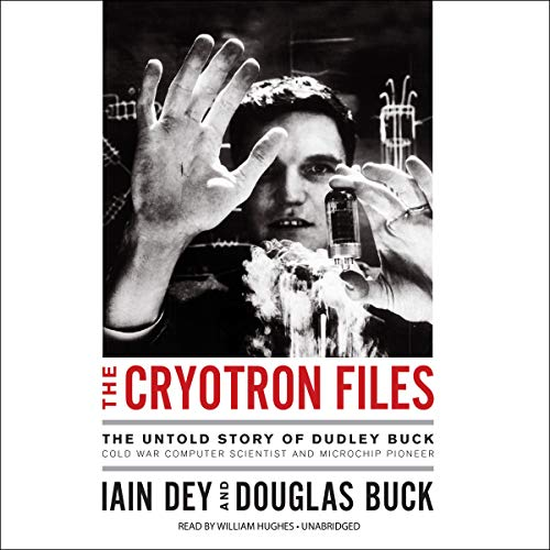 The Cryotron Files: The Untold Story of Dudley Buck, Cold War Computer Scientist and Microchip Pioneer by Blackstone Audio, Inc.