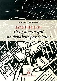 Ces guerres qui ne devaient pas éclater (1870, 1914, 1939) par Nicolas Saudray