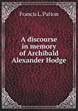 A Discourse in Memory of Archibald Alexander Hodge, Francis L. Patton, 5518512864