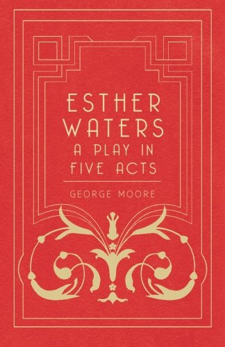 Read Online Esther Waters - A Play In Five Acts pdf epub