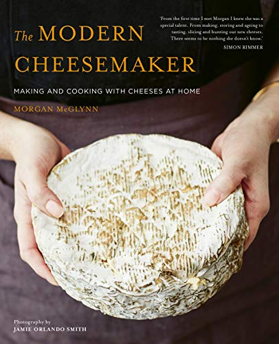 The Modern Cheesemaker: Making and cooking with cheeses at home by Morgan McGlynn