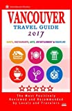 Vancouver Travel Guide 2017: Shops, Restaurants, Arts, Entertainment and Nightlife in Vancouver, Canada (City Travel Guide 2017)