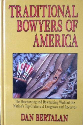 Traditional Bowyers of America: The Bowhunting and Bowmaking World of the Nation's Top Crafters of Longbows And Recurves by Dan Bertalan (1989-12-24)