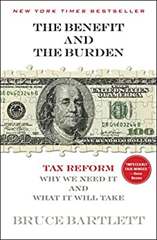 The Benefit and The Burden: Tax Reform-Why We Need It and What It Will Take by [Bartlett, Bruce]