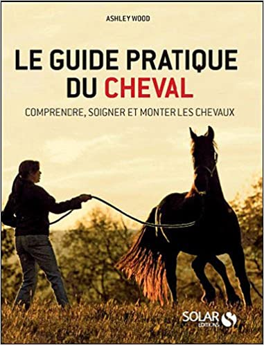 9c52bd490a52d4 Le guide pratique du cheval   Comprendre, soigner et monter les chevaux