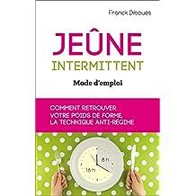 Jeûne intermittent, mode d'emploi: comment retrouver votre poids de forme, la technique anti-régime (French Edition)