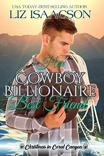 Her Cowboy Billionaire Best Friend: A Whittaker Brothers Novel (Christmas in Coral Canyon Book 1) by [Isaacson, Liz]