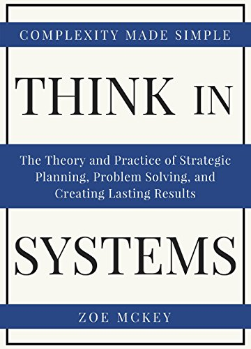 Think In Systems: The Theory and Practice of Strategic Planning, Problem Solving, and Creating Lasting Results - Complexity Made Simple cover