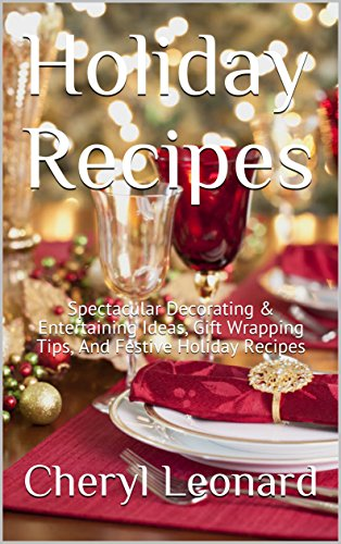 Holiday Recipes: Spectacular Decorating & Entertaining Ideas, Gift Wrapping Tips, And Festive Holiday Recipes -