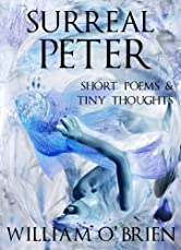 Surreal Peter (Peter: A Darkened Fairytale, Vol 4): Short Poems & Tiny Thoughts