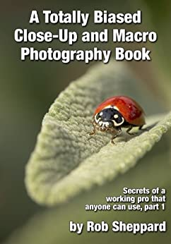 A Totally Biased Close-Up and Macro Photography Book: Secrets of a working pro that anyone can use, part 1 by [Sheppard, Rob]