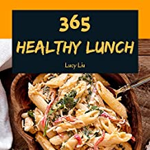 Healthy Lunch 365: Enjoy 365 Days With Amazing Healthy Lunch Recipes In Your Own Healthy Lunch Cookbook! (Lunch Box Cookbook, Bento Lunch Cookbook, School Lunch Cookbook, Work Lunch Recipe) [Book 1]