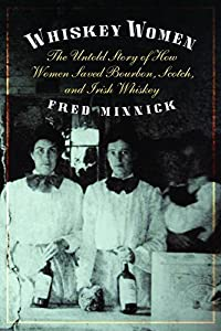 Whiskey Women: The Untold Story of How Women Saved Bourbon, Scotch, and Irish Whiskey by Fred Minnick (15-Oct-2013) Hardcover