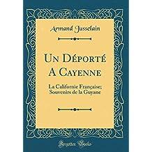 Un Déporté a Cayenne: La Californie Française; Souvenirs de la Guyane (Classic Reprint)