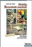 Richtig Brennholz machen: Vom Baum zur Feuerstelle. Mit Tipps für umelt- und nachbarfreundliches Feuern