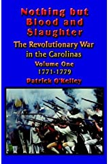 Nothing but Blood and Slaughter: Military Operations and Order of Battle of the Revolutionary War in the Carolinas - Volume One 1771-1779