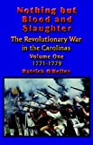 Nothing but Blood and Slaughter - the Revolutionary War in the Carolinas, 1771-1779, Patrick O'Kelley, 1591134587