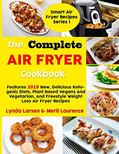 The Complete Air Fryer Cookbook: Features 1019 New, Delicious Ketogenic Diets, Plant Based Vegans And Vegetarian, And Freestyle Weight Loss Air Fryer Recipes (Smart Air Fryer Recipes Series) by Lynda Larsen, Merit Laurence