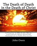 The Death of Death in the Death of Christ: A Treatise in Which the Whole Controversy about Universal Redemption is Fully Discussed by John Owen (2014-01-08)