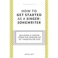 How To Get Started As A Singer-Songwriter: Building A Career From The Ground Up In 7 Months Or Less