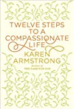 {TWELVE STEPS TO A COMPASSIONATE LIFE} BY Armstrong, Karen (Author )Twelve Steps to a Compassionate Life(Hardcover)