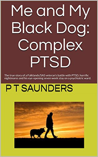 Me and My Black Dog: Complex PTSD: A truly disturbing story about a Falklands/SAS veteran's battle with PTSD, Survivor's Guilt, Horrific Nightmares and ... ward. (The P T Saunders story Book 2)