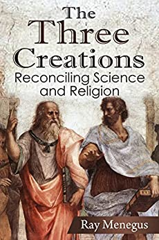The Three Creations: Reconciling Science and Religion by [Menegus, Ray]