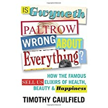 Is Gwyneth Paltrow Wrong about Everything?: How the Famous Sell Us Elixirs of Health, Beauty & Happiness by Timothy Caulfield (2015-05-05)