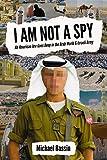 I Am Not A Spy: An American Jew Goes Deep in the Arab World & Israeli Army
