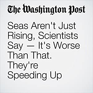 Seas Aren't Just Rising, Scientists Say - It's Worse Than That. They're Speeding Up