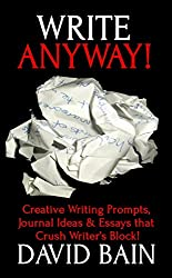 Write Anyway!: Creative Writing Prompts, Journal Ideas and Essays that Crush Writer's Block! (Write Thoughts)