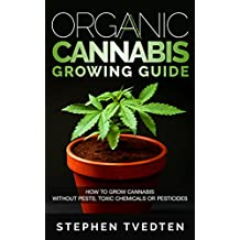 Organic Cannabis Growing Guide: How to Grow Cannabis Without Pests, Toxic Chemicals or Pesticides