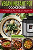 Vegan Instant Pot Cookbook: 5 Ingredients or Less - Quick, Easy, and Healthy Plant Based Meals for Your Family (Vegan Instant Pot Recipes) (Volume 4)