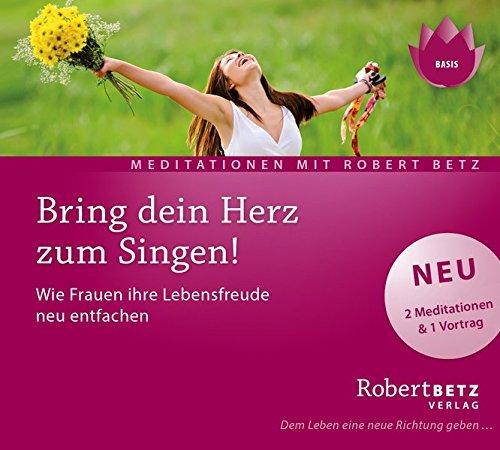 Bring dein Herz zum Singen!: Wie Frauen ihre Lebensfreude neu entfachen