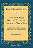 How to Catch Wolves with the Newhouse Wolf Trap: Giving the Latest and Most Successful Methods as Practiced by the Professional Trappers of the North American Continent (Classic Reprint)