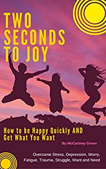 Two Seconds To Joy!: How to Be Happy Quickly AND Get What You Want-Overcome Stress, Depression, Worry, Fatigue, Trauma, Struggle,Want and Need by [Green, McCartney]