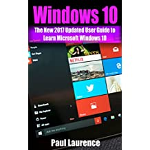Windows 10: The New 2017 Updated User Guide to Learn Microsoft Windows 10  (tips and tricks, user manual,  2017 updated user guide) (windows,guide,general,all,new,user)