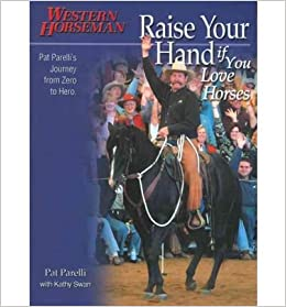 Book Raise Your Hand if You Love Horses: Pat Parelli's Journey from Zero to Hero (Western Horseman Books) [2005] (Author) Pat Parelli, Kathy Swan