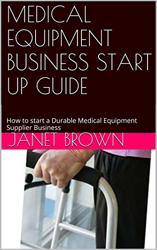MEDICAL EQUIPMENT BUSINESS START UP GUIDE: How to start a Durable Medical Equipment Supplier Business Pdf