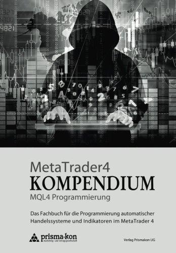 MetaTrader 4 KOMPENDIUM - MQL4 Programmierung: Das Fachbuch für die Programmierung automatischer Handelssysteme und Indikatoren im MetaTrader 4 (German Edition) by CreateSpace Independent Publishing Platform