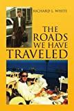 The Roads We Have Traveled, Richard L. White, 1436379938