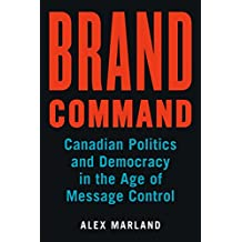 Brand Command: Canadian Politics and Democracy in the Age of Message Control (Communication, Strategy, and Politics)