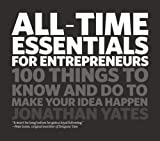 All Time Essentials for Entrepreneurs - 100 thingsto know and do to make your idea happen