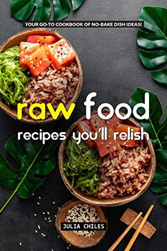 Raw Food Recipes You'll Relish: Your GO-TO Cookbook of No-Bake Dish Ideas! (Best Homemade Juice Cleanse For Weight Loss)
