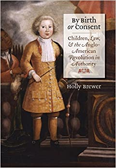 By Birth or Consent: Children, Law, and the Anglo-American Revolution in Authority (Published by the Omohundro Institute of Early American History and and the University of North Carolina Press)