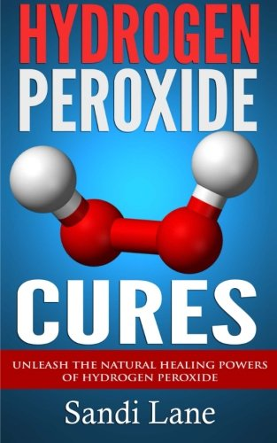 Hydrogen Peroxide Cures: Unleash the Natural Healing Powers of Hydrogen Peroxide