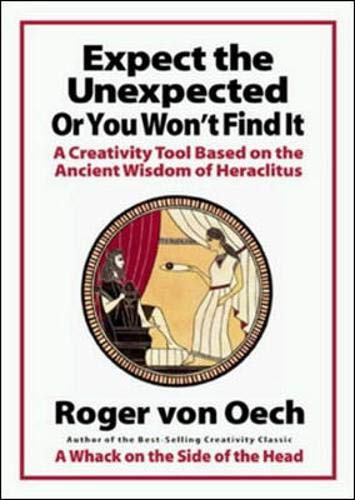 Expect the Unexpected or You Won't Find It: A Creativity Tool Based on the Ancient Wisdom of Heraclitus (Market Based Management Roger Best)